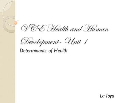 VCE Health and Human Development- Unit 1 Determinants of Health La Toya.