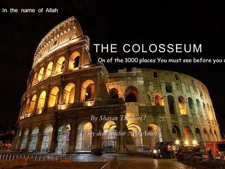 THE COLOSSEUM By Shayan Tafakori ! To my dear teacher : Mr.Amiri On of the 1000 places You must see before you die ! In the name of Allah.