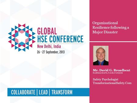 Organisational Resilience following a Major Disaster Mr. David G. Broadbent B.A.(Hons), M.A.P.S., F.A.I.M., F.I.S.Q.E.M. Safety Psychologist TransformationalSafety.Com.