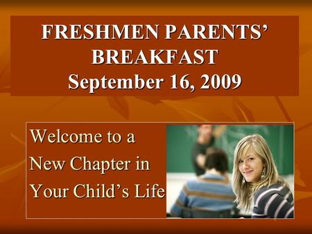 FRESHMEN PARENTS' BREAKFAST September 16, 2009 Welcome to a New Chapter in Your Child's Life.