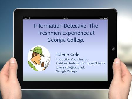 Information Detective: The Freshmen Experience at Georgia College Jolene Cole Instruction Coordinator Assistant Professor of Library Science
