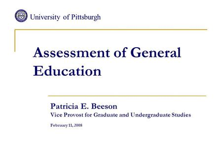 Assessment of General Education Patricia E. Beeson Vice Provost for Graduate and Undergraduate Studies February 11, 2008 University of Pittsburgh.
