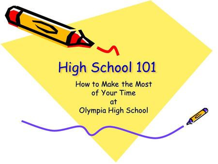 High School 101 How to Make the Most of Your Time at Olympia High School.