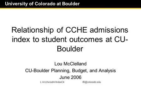 University of Colorado at Boulder Relationship of CCHE admissions index to student outcomes at CU- Boulder Lou McClelland CU-Boulder Planning, Budget,