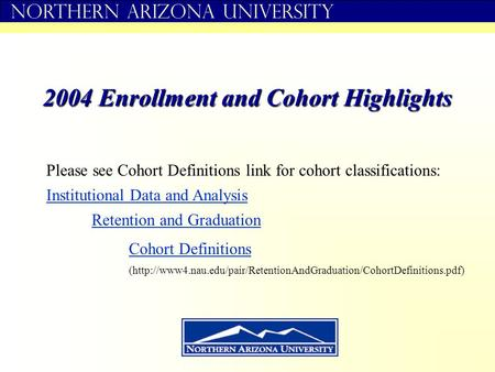 Northern Arizona University 2004 Enrollment and Cohort Highlights Institutional Data and Analysis Retention and Graduation Cohort Definitions Please see.