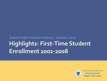 Highlights: First-Time Student Enrollment 2002-2008 Board of Higher Education Meeting | October 6, 2009.