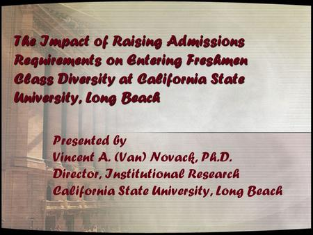 The Impact of Raising Admissions Requirements on Entering Freshmen Class Diversity at California State University, Long Beach Presented by Vincent A. (Van)