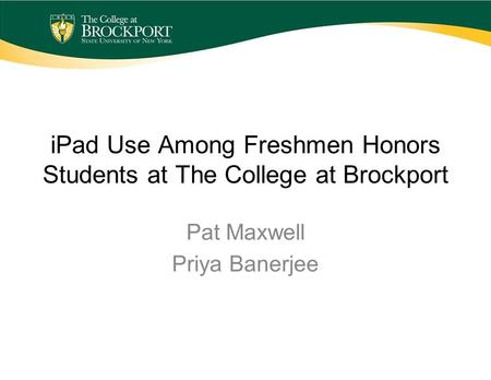 IPad Use Among Freshmen Honors Students at The College at Brockport Pat Maxwell Priya Banerjee.