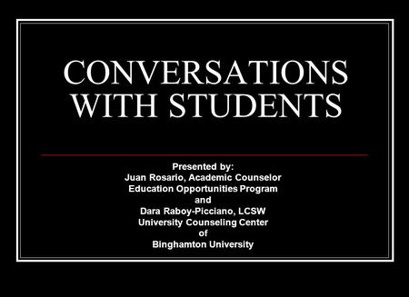 CONVERSATIONS WITH STUDENTS Presented by: Juan Rosario, Academic Counselor Education Opportunities Program and Dara Raboy-Picciano, LCSW University Counseling.