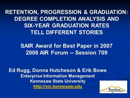 RETENTION, PROGRESSION & GRADUATION: DEGREE COMPLETION ANALYSIS AND SIX-YEAR GRADUATION RATES TELL DIFFERENT STORIES SAIR Award for Best Paper in 2007.