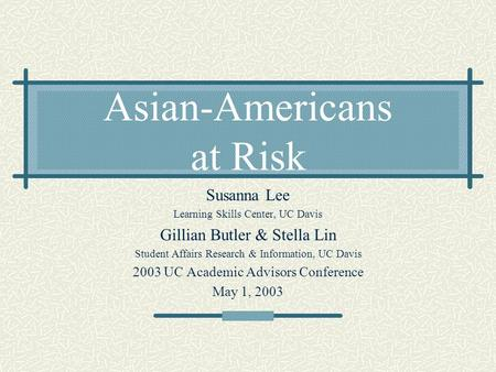 Asian-Americans at Risk Susanna Lee Learning Skills Center, UC Davis Gillian Butler & Stella Lin Student Affairs Research & Information, UC Davis 2003.