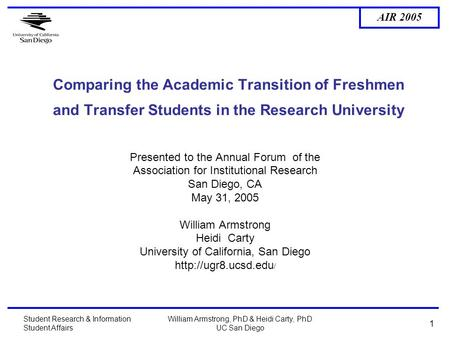 AIR 2005 Student Research & Information Student Affairs William Armstrong, PhD & Heidi Carty, PhD UC San Diego 1 Comparing the Academic Transition of Freshmen.