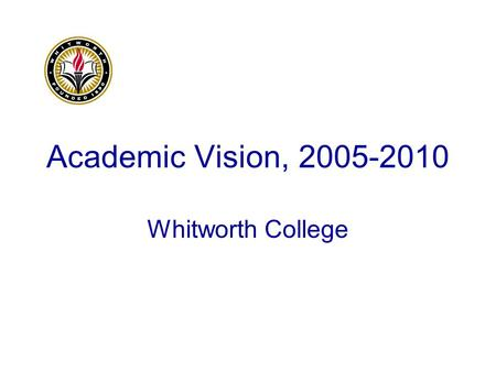 Academic Vision, 2005-2010 Whitworth College. Five Strategic Objectives Improve on excellence in teaching, learning, and scholarship. Advance the intercultural.