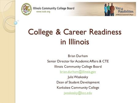College & Career Readiness in Illinois Brian Durham Senior Director for Academic Affairs & CTE Illinois Community College Board