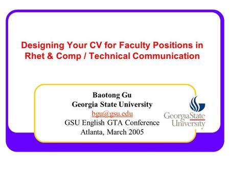 Designing Your CV for Faculty Positions in Rhet & Comp / Technical Communication Baotong Gu Georgia State University GSU English GTA Conference.