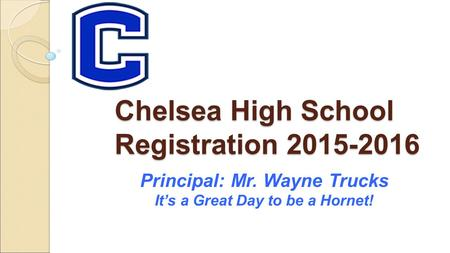 Chelsea High School Registration 2015-2016 Principal: Mr. Wayne Trucks It's a Great Day to be a Hornet!