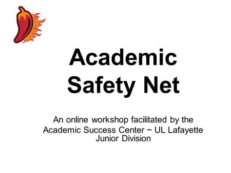 Academic Safety Net An online workshop facilitated by the Academic Success Center ~ UL Lafayette Junior Division.