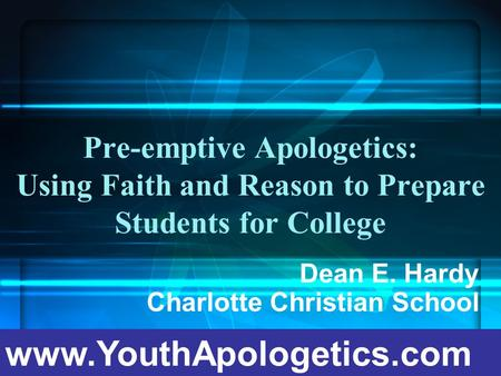 Pre-emptive Apologetics: Using Faith and Reason to Prepare Students for College Dean E. Hardy Charlotte Christian School www.YouthApologetics.com.