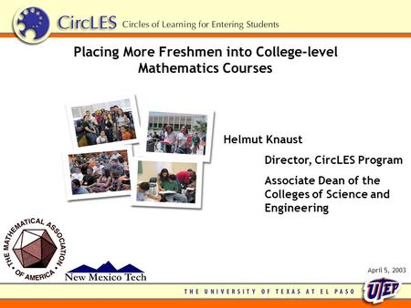 Placing More Freshmen into College-level Mathematics Courses Helmut Knaust Director, CircLES Program Associate Dean of the Colleges of Science and Engineering.