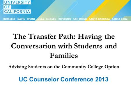The Transfer Path: Having the Conversation with Students and Families Advising Students on the Community College Option UC Counselor Conference 2013.