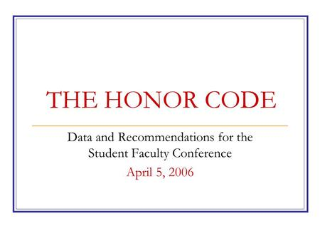 THE HONOR CODE Data and Recommendations for the Student Faculty Conference April 5, 2006.
