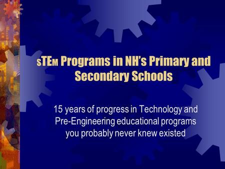 S TE M Programs in NH's Primary and Secondary Schools 15 years of progress in Technology and Pre-Engineering educational programs you probably never knew.