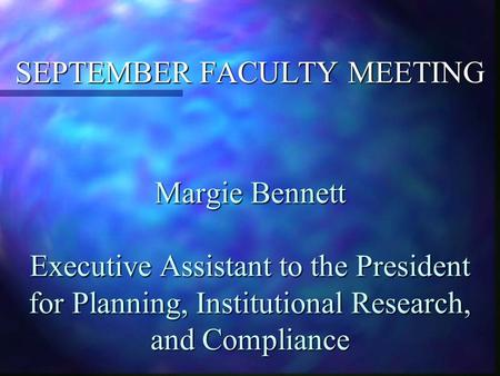 Margie Bennett Executive Assistant to the President for Planning, Institutional Research, and Compliance SEPTEMBER FACULTY MEETING.