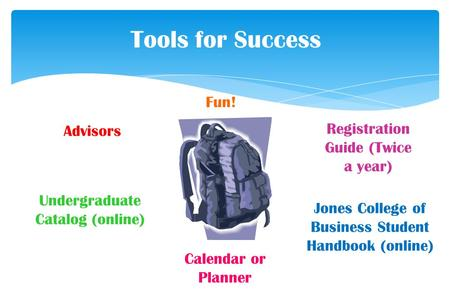 Tools for Success Jones College of Business Student Handbook (online) Registration Guide (Twice a year) Undergraduate Catalog (online) Advisors Calendar.