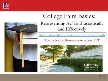 College Fairs Basics: Representing AU Enthusiastically and Effectively alumniassociation.american.edu/admissionsvols Then, click on Resources to access.