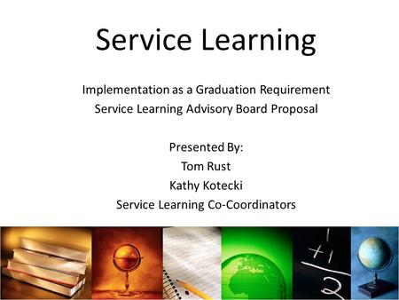Service Learning Implementation as a Graduation Requirement Service Learning Advisory Board Proposal Presented By: Tom Rust Kathy Kotecki Service Learning.