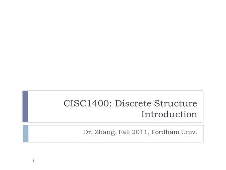 CISC1400: Discrete Structure Introduction 1 Dr. Zhang, Fall 2011, Fordham Univ.