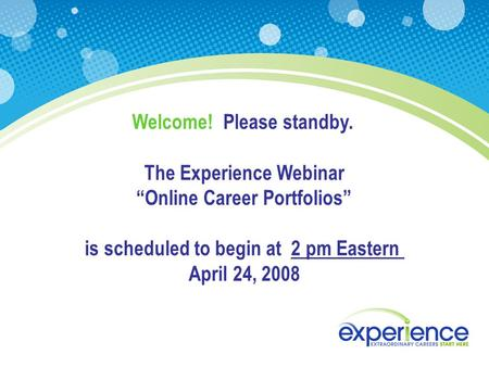 "Welcome! Please standby. The Experience Webinar ""Online Career Portfolios"" is scheduled to begin at 2 pm Eastern April 24, 2008."