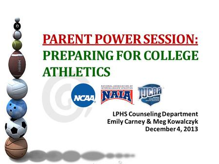 PARENT POWER SESSION: PREPARING FOR COLLEGE ATHLETICS LPHS Counseling Department Emily Carney & Meg Kowalczyk December 4, 2013.