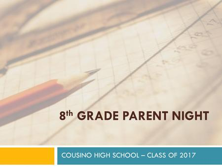 8 th GRADE PARENT NIGHT COUSINO HIGH SCHOOL – CLASS OF 2017.