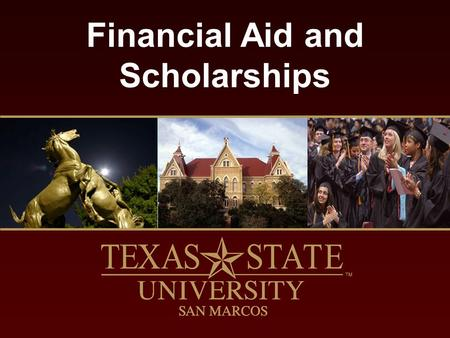 Financial Aid and Scholarships. finaid.txstate.edu What is Financial Aid? Funds used to supplement rather than replace financial contributions of the.