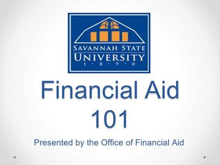 Financial Aid 101 Presented by the Office of Financial Aid.