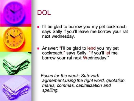 DOL I'll be glad to borrow you my pet cockroach says Sally if you'll leave me borrow your rat next wednesday. I'll be glad to borrow you my pet cockroach.
