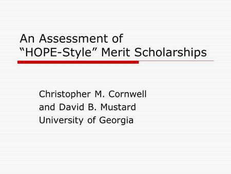 "An Assessment of ""HOPE-Style"" Merit Scholarships Christopher M. Cornwell and David B. Mustard University of Georgia."
