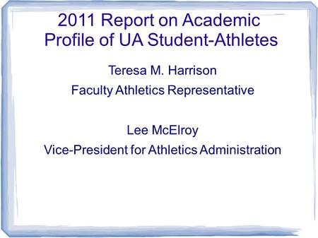 2011 Report on Academic Profile of UA Student-Athletes Teresa M. Harrison Faculty Athletics Representative Lee McElroy Vice-President for Athletics Administration.