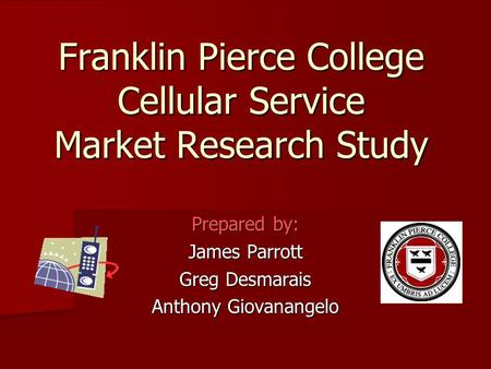 Franklin Pierce College Cellular Service Market Research Study Prepared by: James Parrott Greg Desmarais Anthony Giovanangelo.