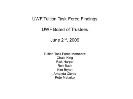UWF Tuition Task Force Findings UWF Board of Trustees June 2 nd, 2009 Tuition Task Force Members: Chula King Rick Harper Ron Bush Kim Bryan Amanda Clonts.