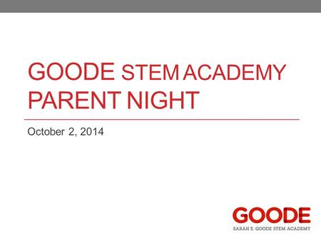 GOODE STEM ACADEMY PARENT NIGHT October 2, 2014. Purpose and Framing Why we exist as a school How we make decisions Answers to Questions and Concerns.