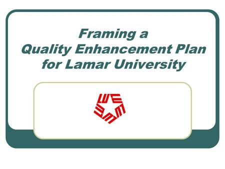 Framing a Quality Enhancement Plan for Lamar University.