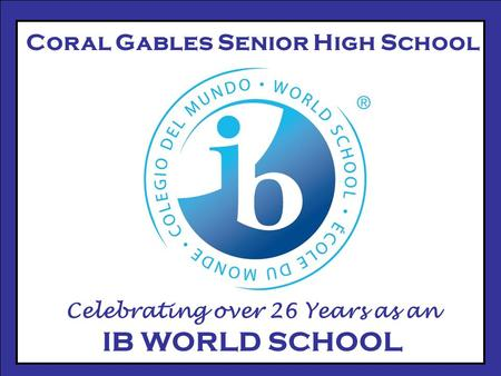 Coral Gables Senior High School Celebrating over 26 Years as an IB WORLD SCHOOL.