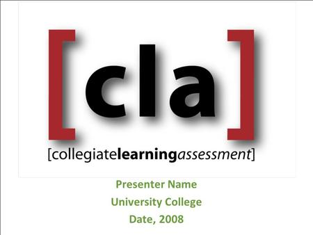 Presenter Name University College Date, 2008. Overview CLA Approach CLA Administration CLA Measures CLA Scoring and our CLA Results CLA Data and Next.