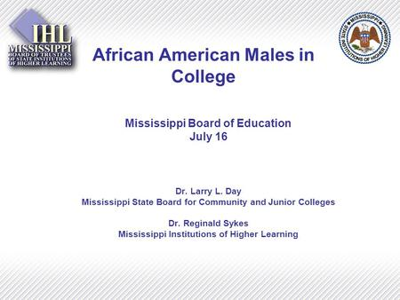 African American Males in College Mississippi Board of Education July 16 Dr. Larry L. Day Mississippi State Board for Community and Junior Colleges Dr.