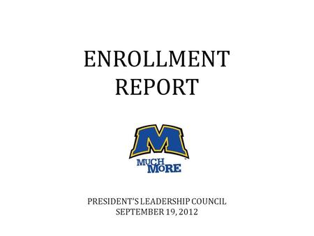 ENROLLMENT REPORT PRESIDENT'S LEADERSHIP COUNCIL SEPTEMBER 19, 2012.