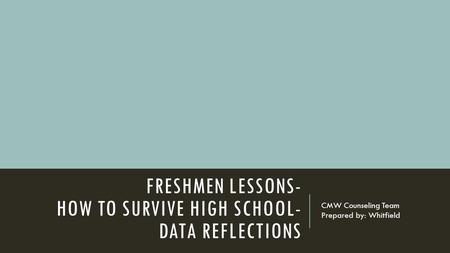 FRESHMEN LESSONS- HOW TO SURVIVE HIGH SCHOOL- DATA REFLECTIONS CMW Counseling Team Prepared by: Whitfield.