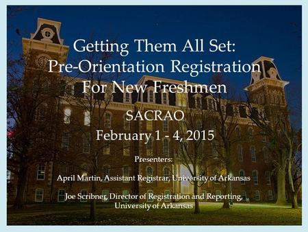 Getting Them All Set: Pre-Orientation Registration For New Freshmen SACRAO February 1 - 4, 2015 Presenters: April Martin, Assistant Registrar, University.