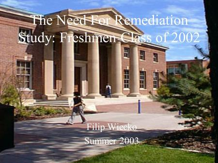 The Need For Remediation Study: Freshmen Class of 2002 Filip Wiecko Summer 2003.